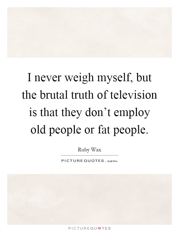I never weigh myself, but the brutal truth of television is that they don't employ old people or fat people Picture Quote #1