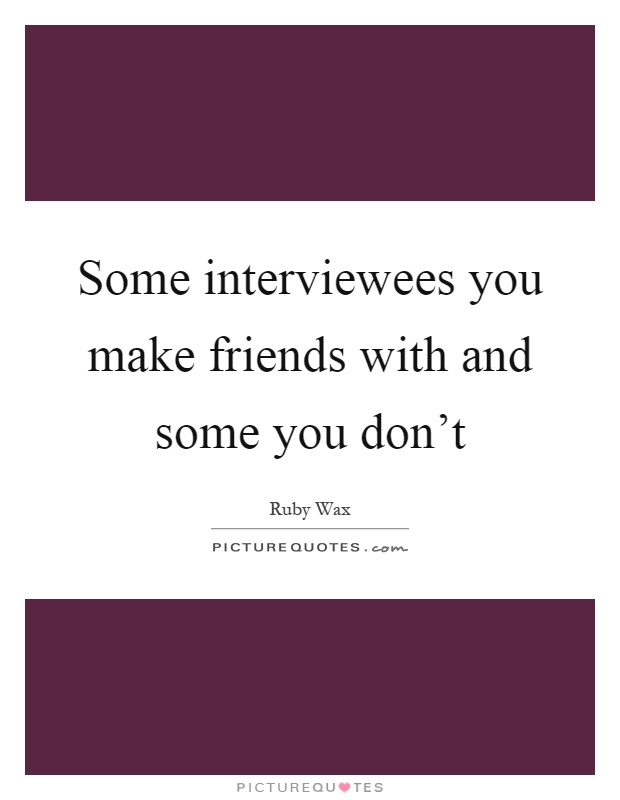 Some interviewees you make friends with and some you don't Picture Quote #1