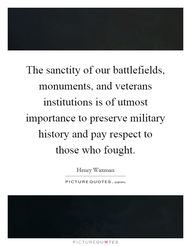 The sanctity of our battlefields, monuments, and veterans institutions is of utmost importance to preserve military history and pay respect to those who fought Picture Quote #1