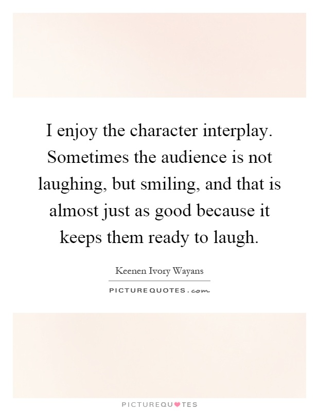 I enjoy the character interplay. Sometimes the audience is not laughing, but smiling, and that is almost just as good because it keeps them ready to laugh Picture Quote #1