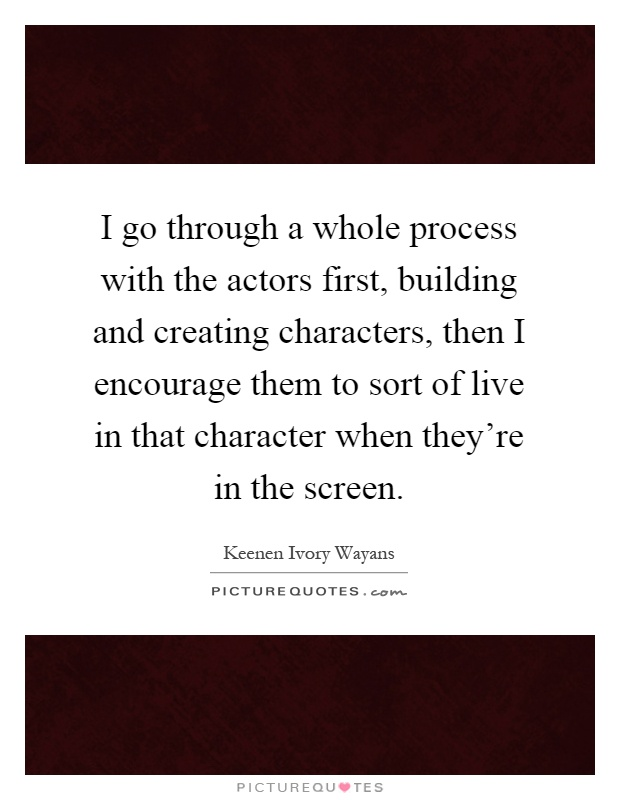 I go through a whole process with the actors first, building and creating characters, then I encourage them to sort of live in that character when they're in the screen Picture Quote #1