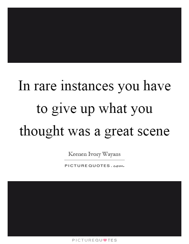 In rare instances you have to give up what you thought was a great scene Picture Quote #1