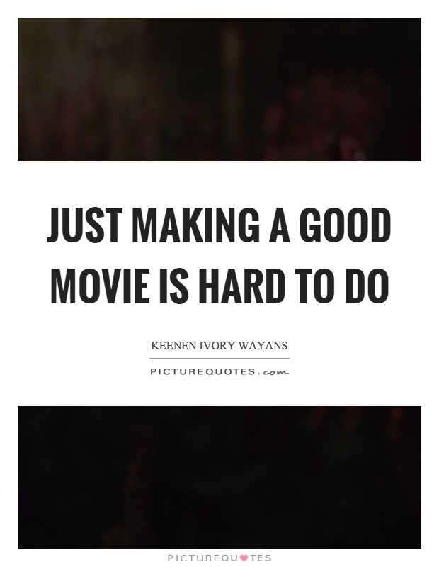 Just making a good movie is hard to do Picture Quote #1