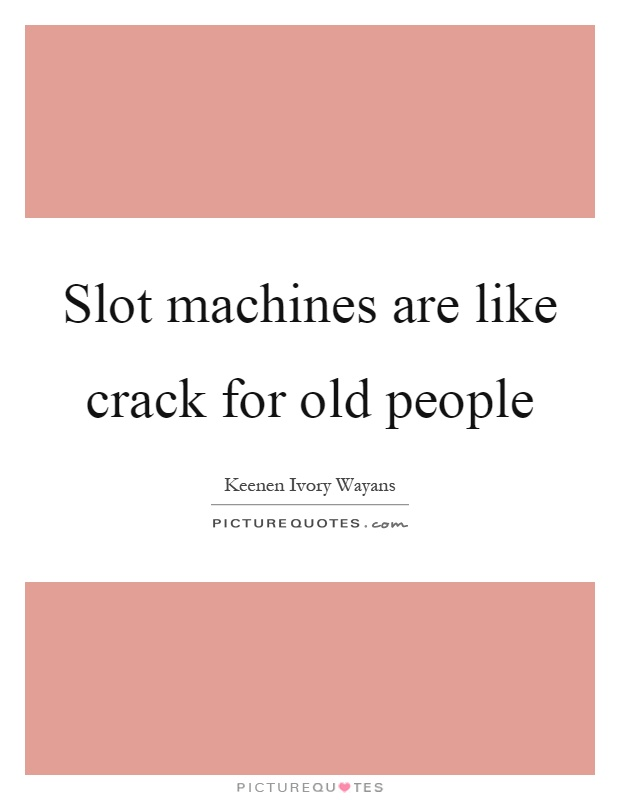 Slot machines are like crack for old people Picture Quote #1