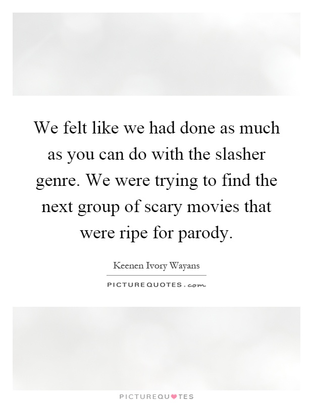 We felt like we had done as much as you can do with the slasher genre. We were trying to find the next group of scary movies that were ripe for parody Picture Quote #1