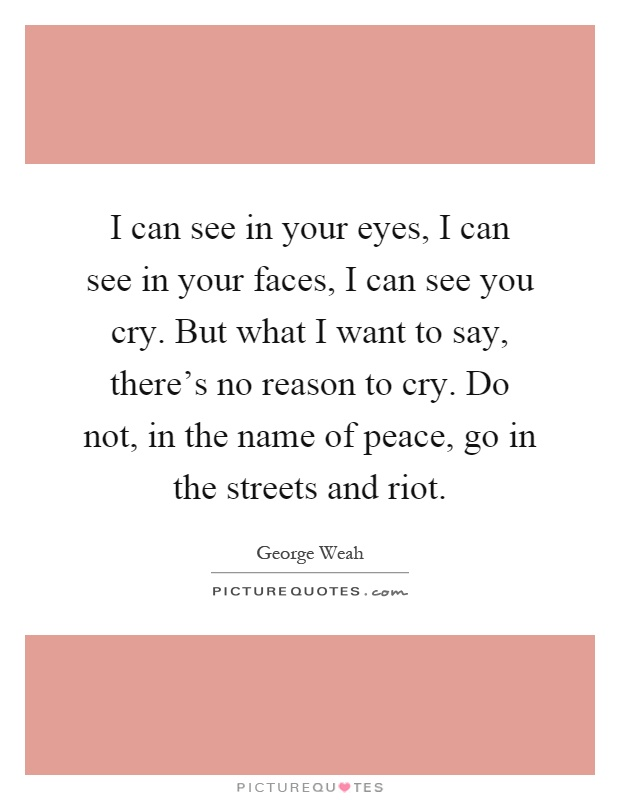 I can see in your eyes, I can see in your faces, I can see you cry. But what I want to say, there's no reason to cry. Do not, in the name of peace, go in the streets and riot Picture Quote #1