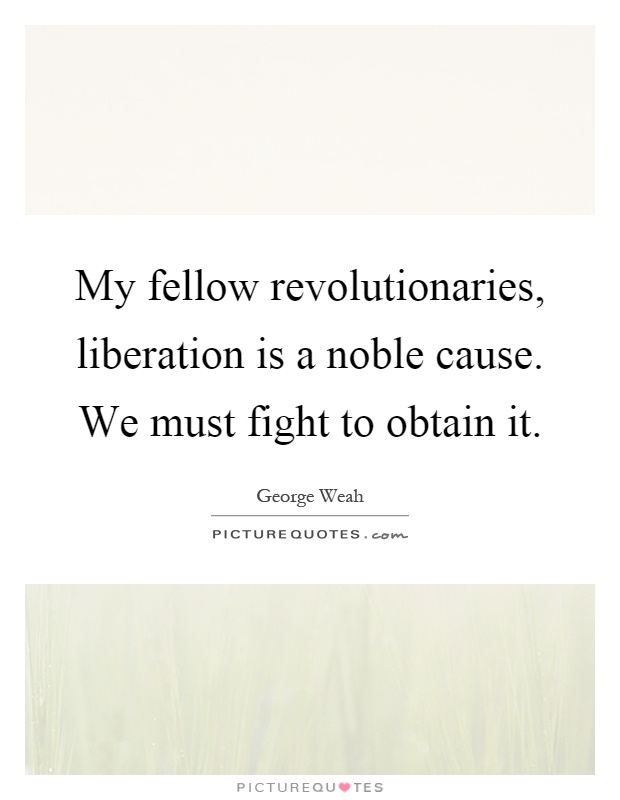 My fellow revolutionaries, liberation is a noble cause. We must fight to obtain it Picture Quote #1