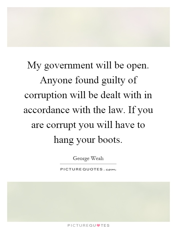 My government will be open. Anyone found guilty of corruption will be dealt with in accordance with the law. If you are corrupt you will have to hang your boots Picture Quote #1