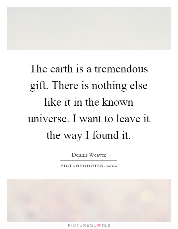 The earth is a tremendous gift. There is nothing else like it in the known universe. I want to leave it the way I found it Picture Quote #1