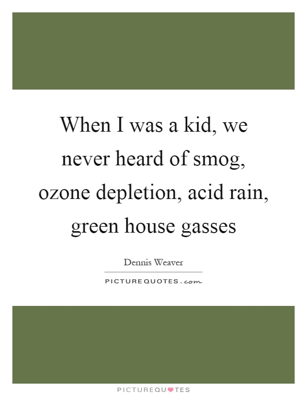 When I was a kid, we never heard of smog, ozone depletion, acid rain, green house gasses Picture Quote #1