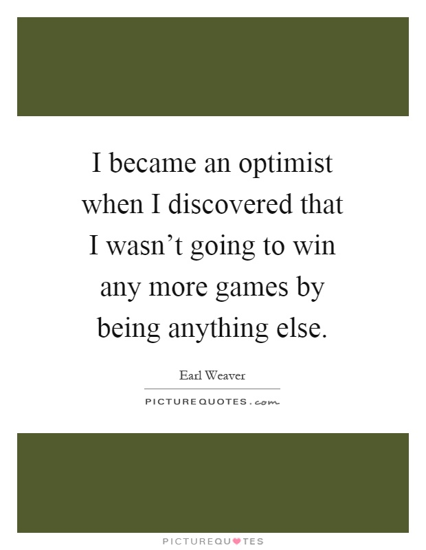 I became an optimist when I discovered that I wasn't going to win any more games by being anything else Picture Quote #1