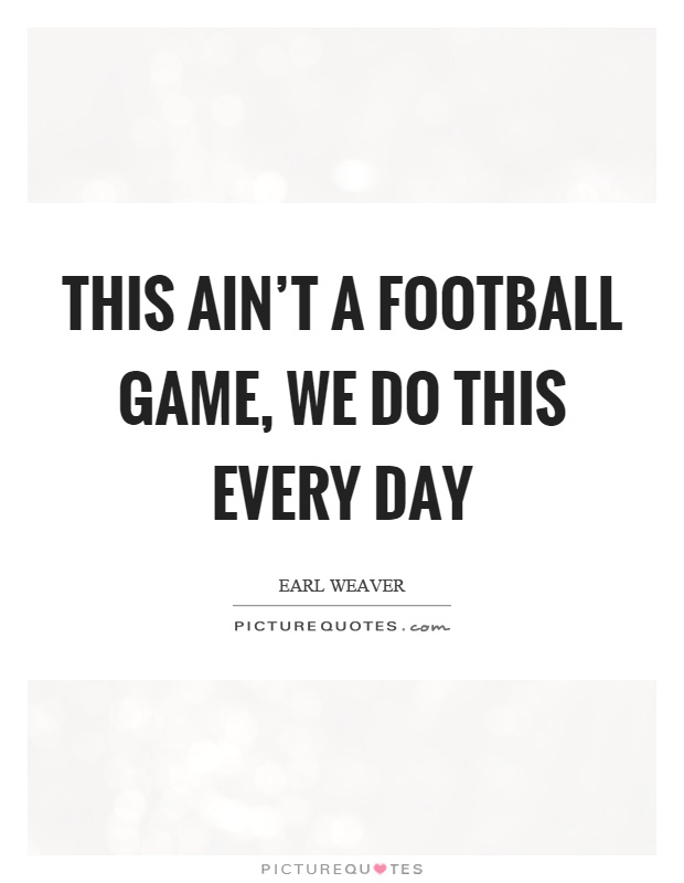 This ain't a football game, we do this every day Picture Quote #1