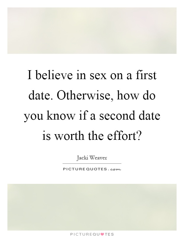 I believe in sex on a first date. Otherwise, how do you know if a second date is worth the effort? Picture Quote #1