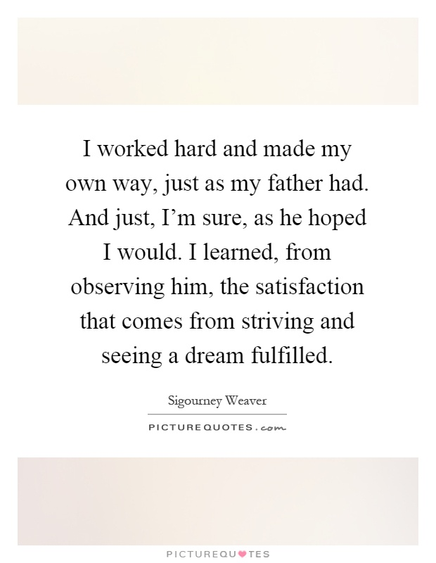 I worked hard and made my own way, just as my father had. And just, I'm sure, as he hoped I would. I learned, from observing him, the satisfaction that comes from striving and seeing a dream fulfilled Picture Quote #1