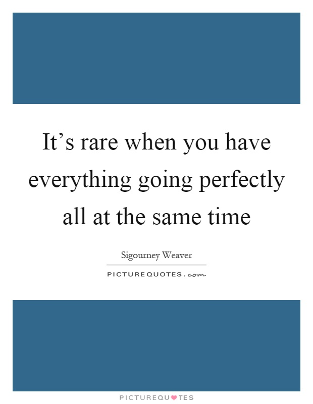 It's rare when you have everything going perfectly all at the same time Picture Quote #1