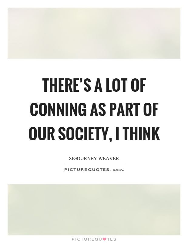 There's a lot of conning as part of our society, I think Picture Quote #1