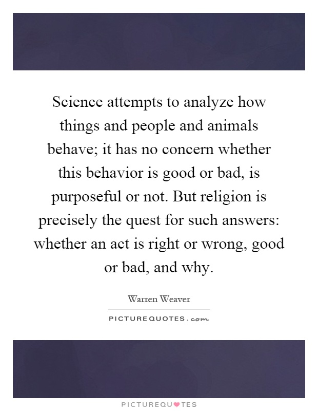Science attempts to analyze how things and people and animals behave; it has no concern whether this behavior is good or bad, is purposeful or not. But religion is precisely the quest for such answers: whether an act is right or wrong, good or bad, and why Picture Quote #1