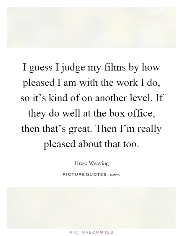 I guess I judge my films by how pleased I am with the work I do, so it's kind of on another level. If they do well at the box office, then that's great. Then I'm really pleased about that too Picture Quote #1