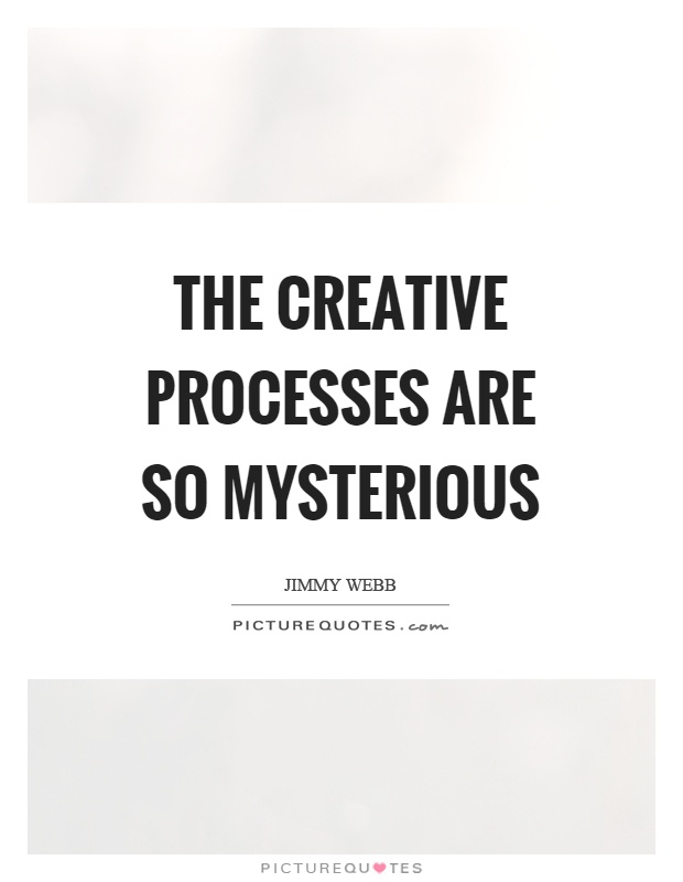The creative processes are so mysterious Picture Quote #1