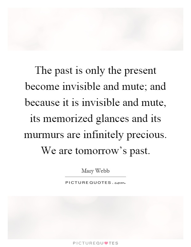 The past is only the present become invisible and mute; and because it is invisible and mute, its memorized glances and its murmurs are infinitely precious. We are tomorrow's past Picture Quote #1