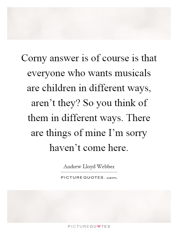 Corny answer is of course is that everyone who wants musicals are children in different ways, aren't they? So you think of them in different ways. There are things of mine I'm sorry haven't come here Picture Quote #1