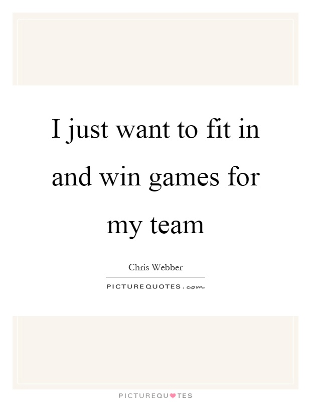 I just want to fit in and win games for my team Picture Quote #1