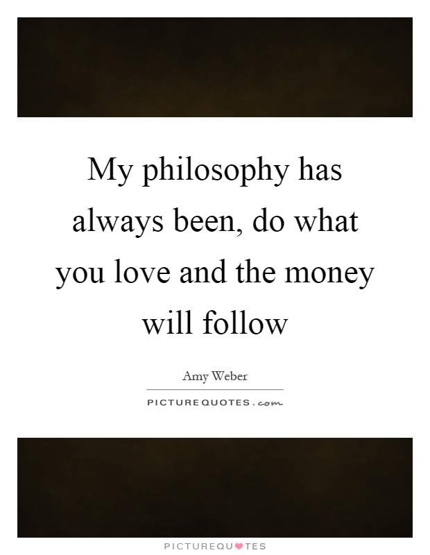 My philosophy has always been, do what you love and the money will follow Picture Quote #1