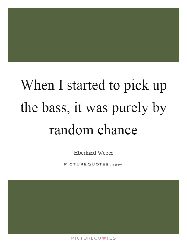 When I started to pick up the bass, it was purely by random chance Picture Quote #1