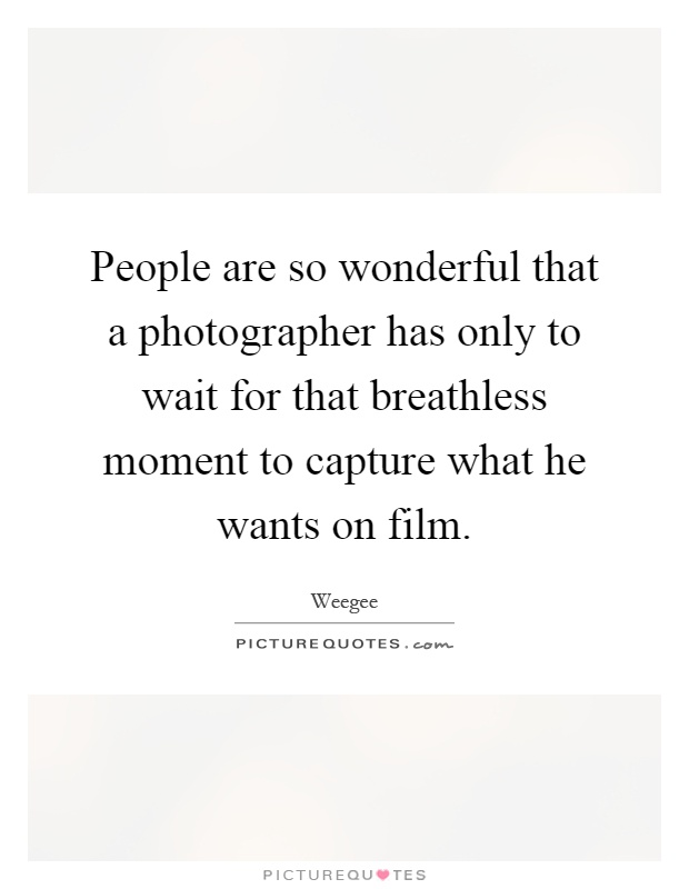 People are so wonderful that a photographer has only to wait for that breathless moment to capture what he wants on film Picture Quote #1