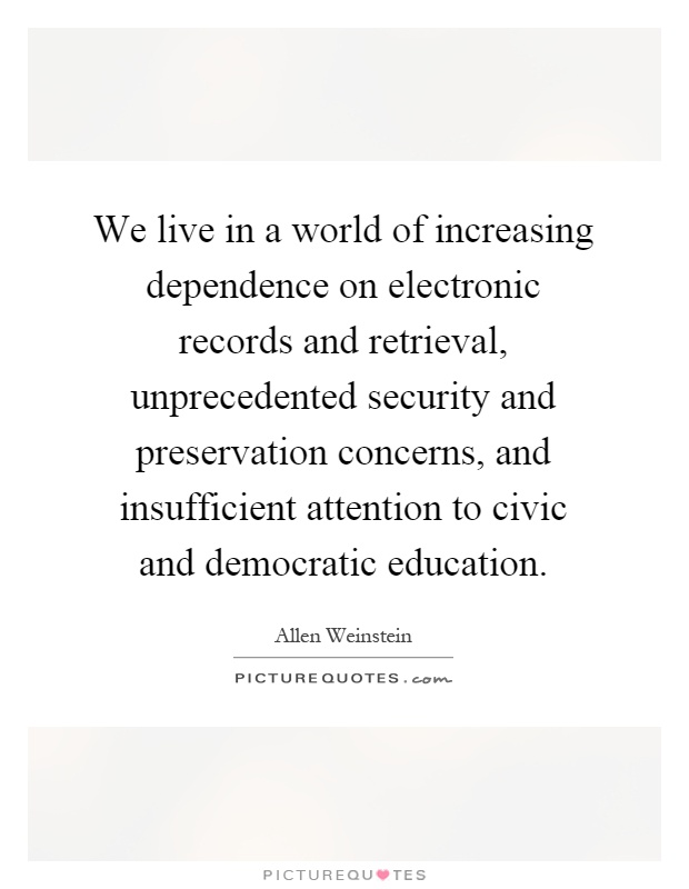 We live in a world of increasing dependence on electronic records and retrieval, unprecedented security and preservation concerns, and insufficient attention to civic and democratic education Picture Quote #1
