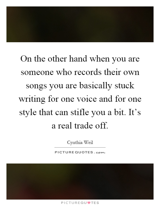 On the other hand when you are someone who records their own songs you are basically stuck writing for one voice and for one style that can stifle you a bit. It's a real trade off Picture Quote #1