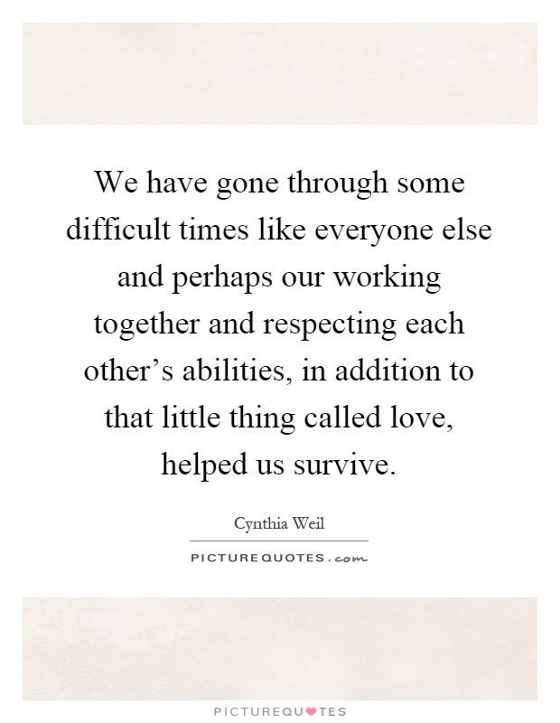 We have gone through some difficult times like everyone else and perhaps our working together and respecting each other's abilities, in addition to that little thing called love, helped us survive Picture Quote #1