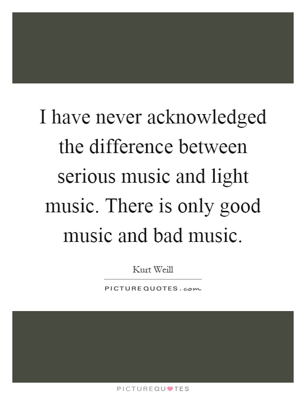 I have never acknowledged the difference between serious music and light music. There is only good music and bad music Picture Quote #1