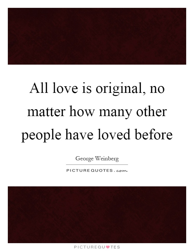 All love is original, no matter how many other people have loved before Picture Quote #1