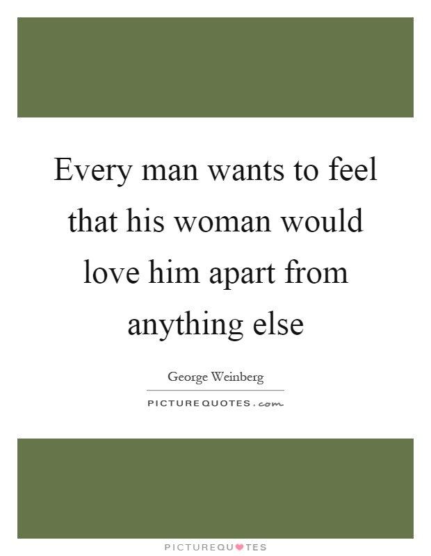 Every man wants to feel that his woman would love him apart from anything else Picture Quote #1