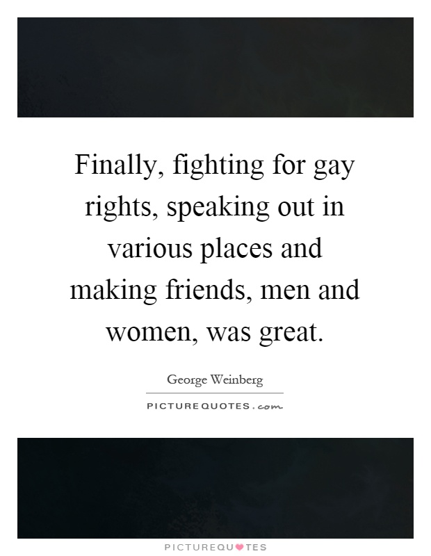 Finally, fighting for gay rights, speaking out in various places and making friends, men and women, was great Picture Quote #1