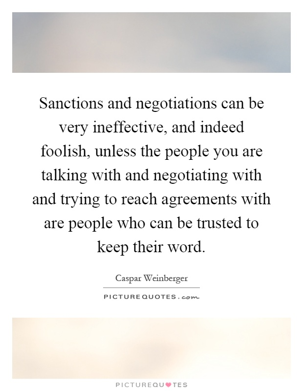 Sanctions and negotiations can be very ineffective, and indeed foolish, unless the people you are talking with and negotiating with and trying to reach agreements with are people who can be trusted to keep their word Picture Quote #1
