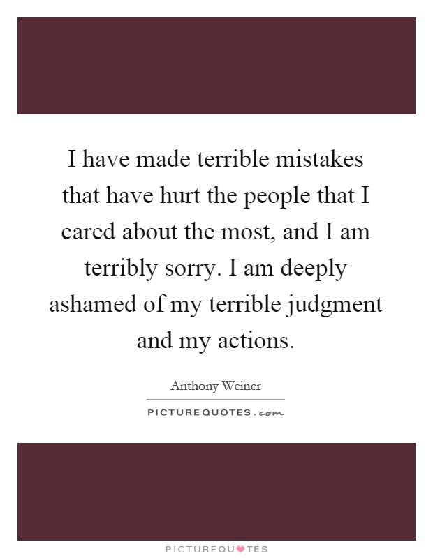 I have made terrible mistakes that have hurt the people that I cared about the most, and I am terribly sorry. I am deeply ashamed of my terrible judgment and my actions Picture Quote #1