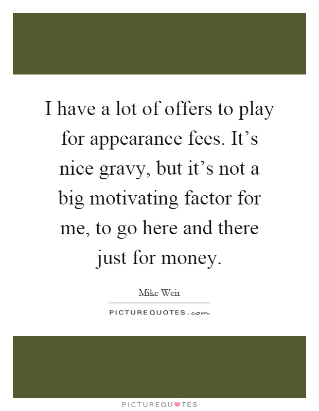 I have a lot of offers to play for appearance fees. It's nice gravy, but it's not a big motivating factor for me, to go here and there just for money Picture Quote #1
