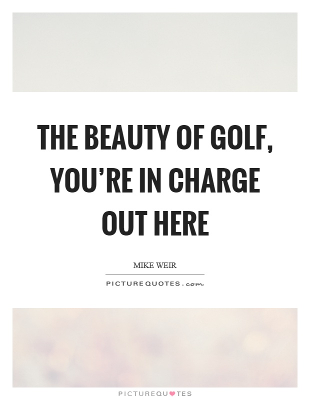 The beauty of golf, you're in charge out here Picture Quote #1