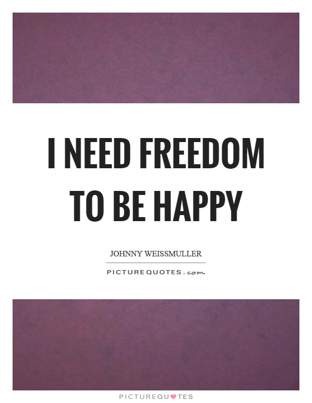 I need freedom to be happy Picture Quote #1