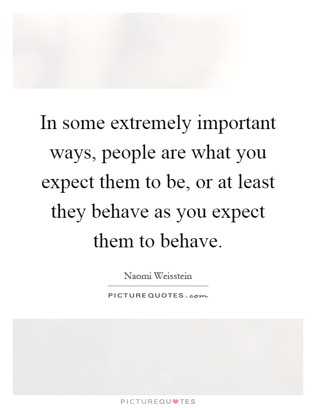 In some extremely important ways, people are what you expect them to be, or at least they behave as you expect them to behave Picture Quote #1