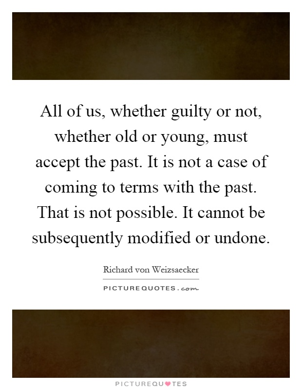 All of us, whether guilty or not, whether old or young, must accept the past. It is not a case of coming to terms with the past. That is not possible. It cannot be subsequently modified or undone Picture Quote #1