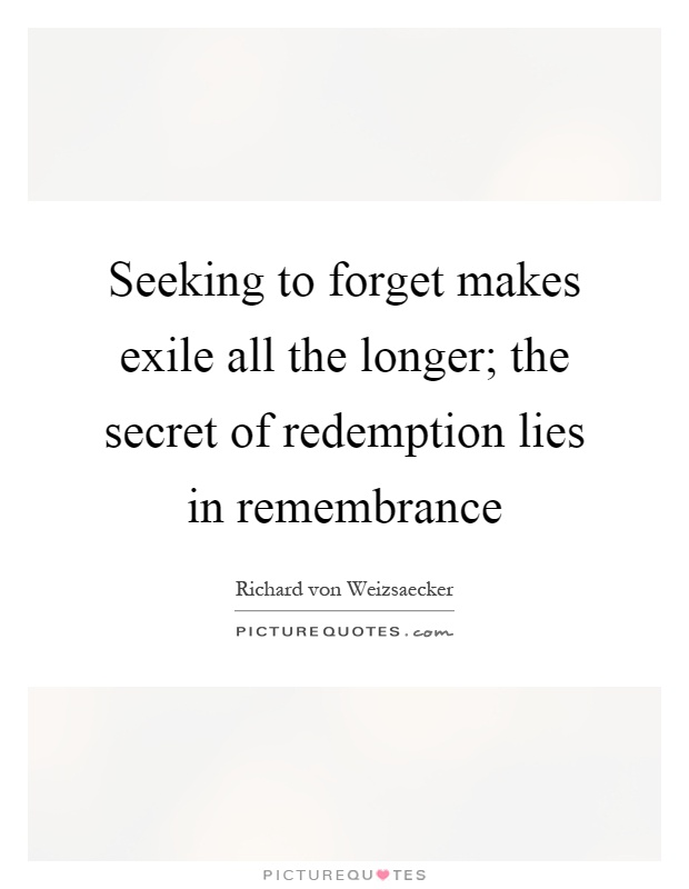 Seeking to forget makes exile all the longer; the secret of redemption lies in remembrance Picture Quote #1