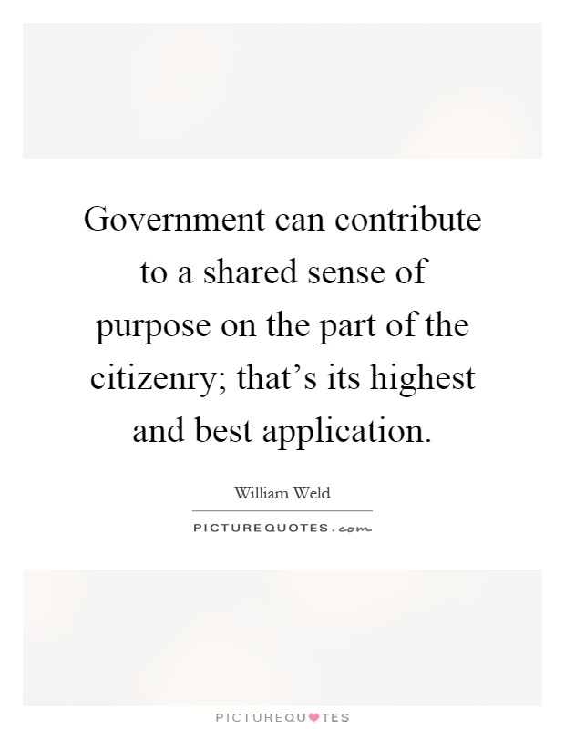 Government can contribute to a shared sense of purpose on the part of the citizenry; that's its highest and best application Picture Quote #1