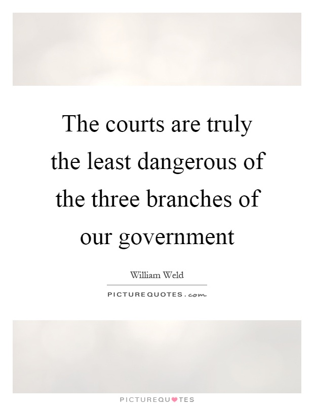 The courts are truly the least dangerous of the three branches of our government Picture Quote #1