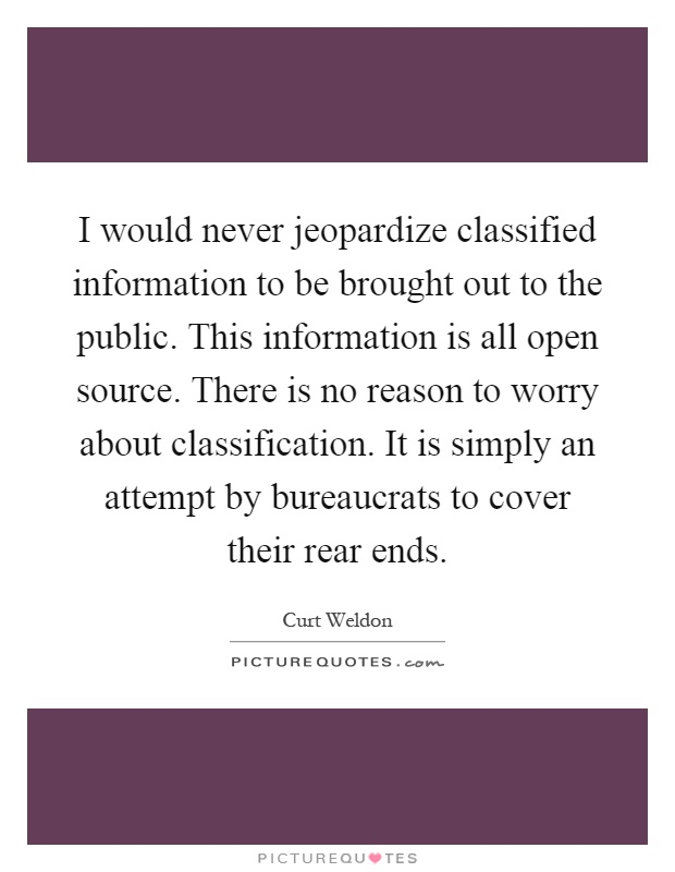 I would never jeopardize classified information to be brought out to the public. This information is all open source. There is no reason to worry about classification. It is simply an attempt by bureaucrats to cover their rear ends Picture Quote #1