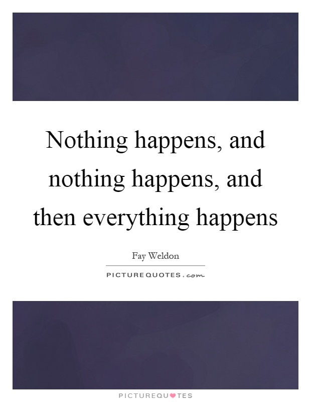 Nothing happens, and nothing happens, and then everything happens Picture Quote #1