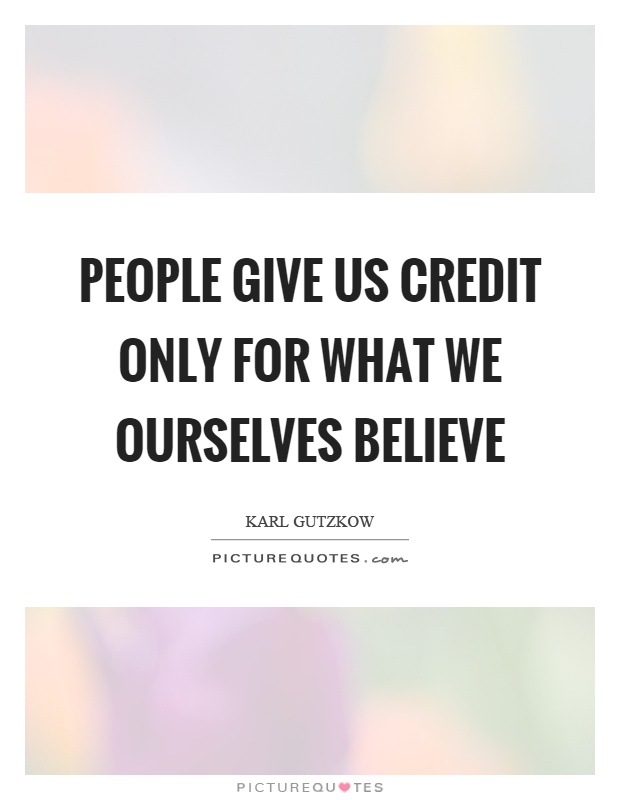 People give us credit only for what we ourselves believe Picture Quote #1