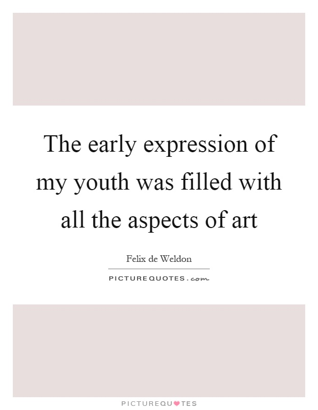 The early expression of my youth was filled with all the aspects of art Picture Quote #1